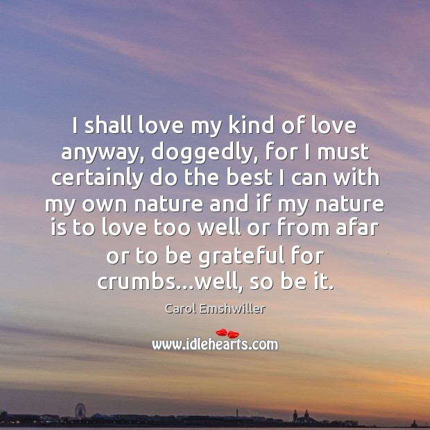 I shall love my kind of love anyway, doggedly, for I must Be Grateful Quotes Image
