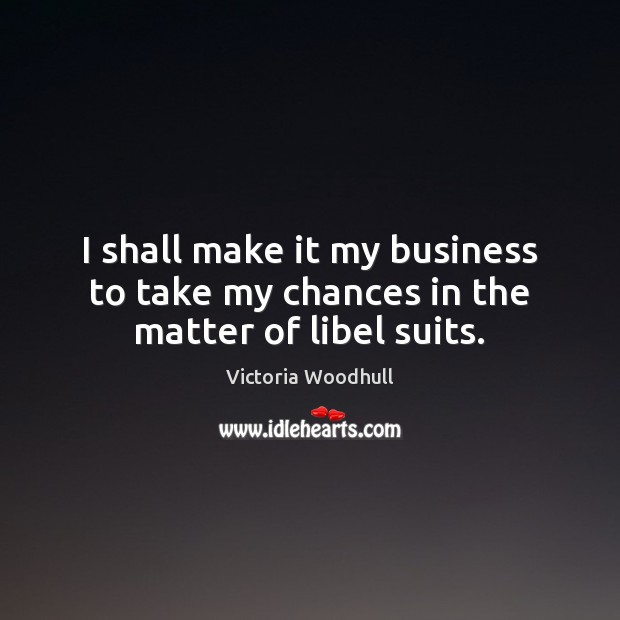 I shall make it my business to take my chances in the matter of libel suits. Victoria Woodhull Picture Quote