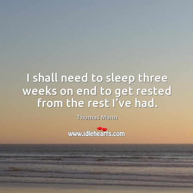 I shall need to sleep three weeks on end to get rested from the rest I've had. Image