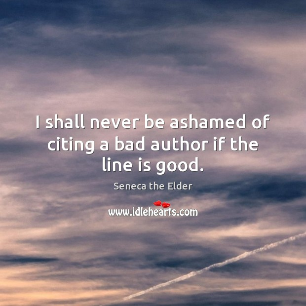 I shall never be ashamed of citing a bad author if the line is good. Seneca the Elder Picture Quote