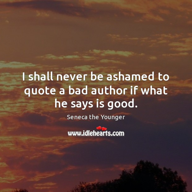 I shall never be ashamed to quote a bad author if what he says is good. Seneca the Younger Picture Quote