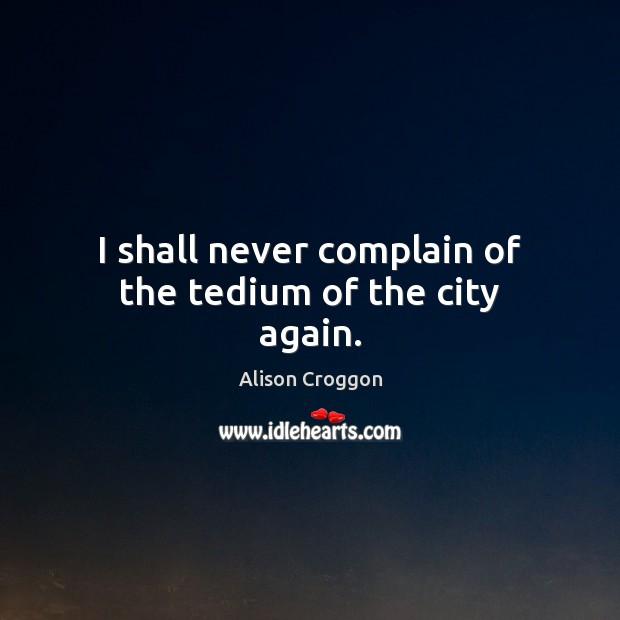 Image, I shall never complain of the tedium of the city again.