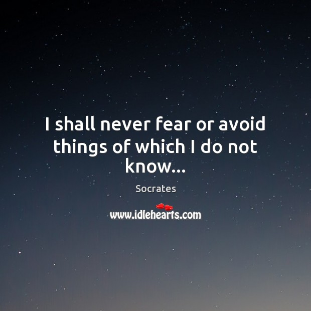 Image, I shall never fear or avoid things of which I do not know…