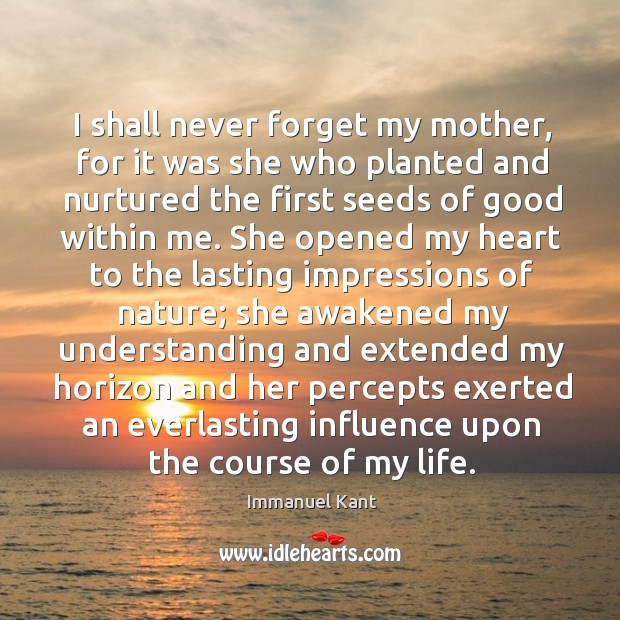 I shall never forget my mother, for it was she who planted Image