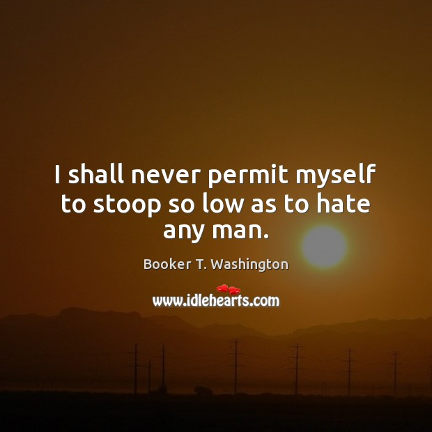 Image, I shall never permit myself to stoop so low as to hate any man.