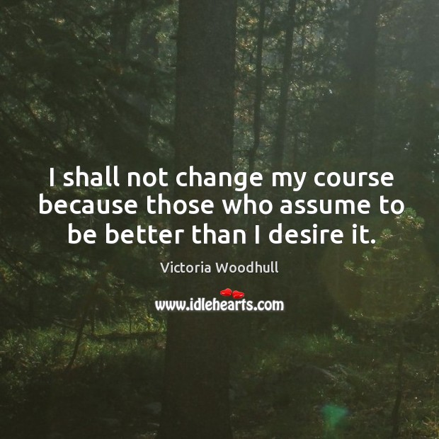 I shall not change my course because those who assume to be better than I desire it. Victoria Woodhull Picture Quote