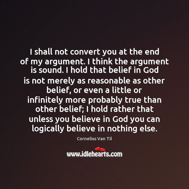 Image, I shall not convert you at the end of my argument. I