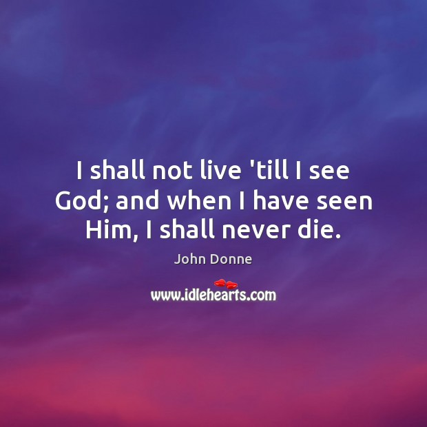 I shall not live 'till I see God; and when I have seen Him, I shall never die. John Donne Picture Quote