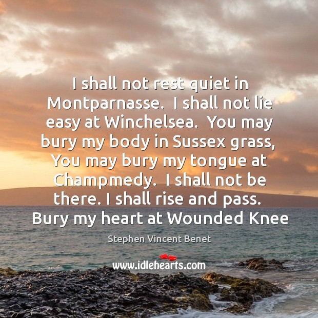 I shall not rest quiet in Montparnasse.  I shall not lie easy Stephen Vincent Benet Picture Quote