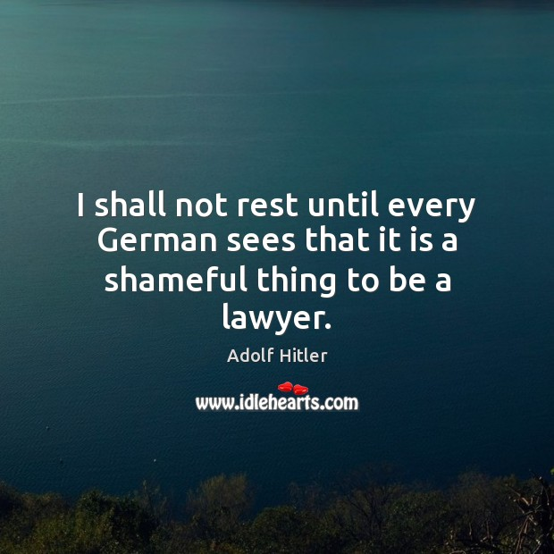 I shall not rest until every German sees that it is a shameful thing to be a lawyer. Adolf Hitler Picture Quote