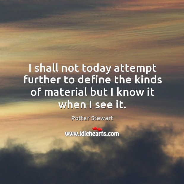 I shall not today attempt further to define the kinds of material but I know it when I see it. Potter Stewart Picture Quote