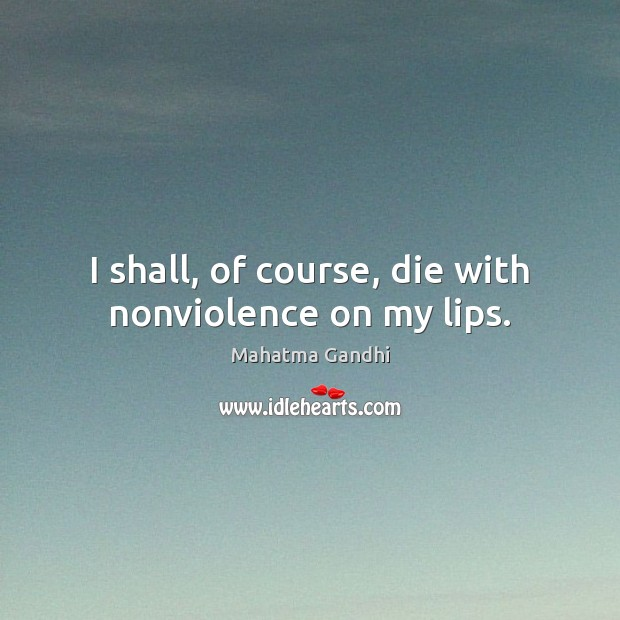 Image, I shall, of course, die with nonviolence on my lips.