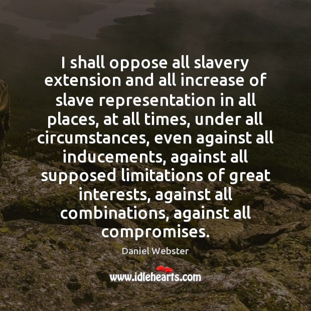 I shall oppose all slavery extension and all increase of slave representation Daniel Webster Picture Quote