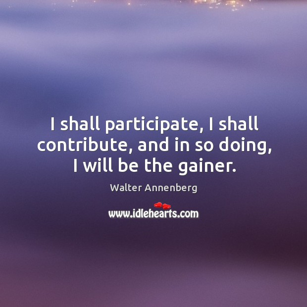 I shall participate, I shall contribute, and in so doing, I will be the gainer. Image