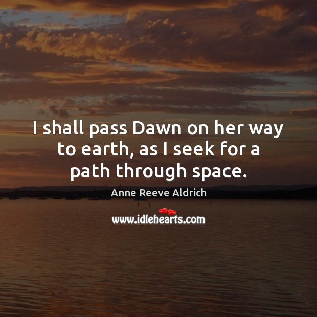 Image, I shall pass Dawn on her way to earth, as I seek for a path through space.