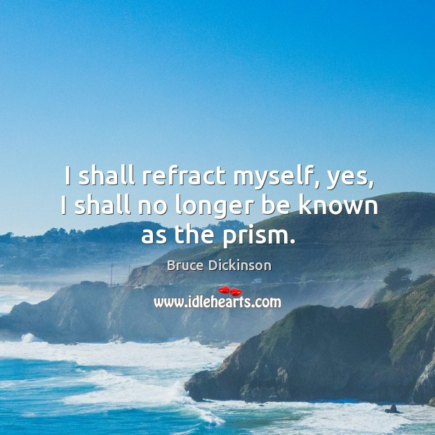 I shall refract myself, yes, I shall no longer be known as the prism. Bruce Dickinson Picture Quote