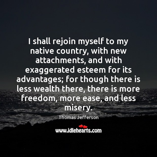 Image, I shall rejoin myself to my native country, with new attachments, and
