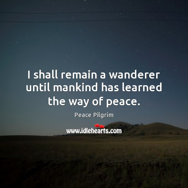 Image, I shall remain a wanderer until mankind has learned the way of peace.
