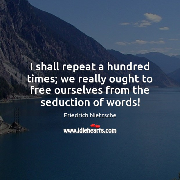 I shall repeat a hundred times; we really ought to free ourselves Image