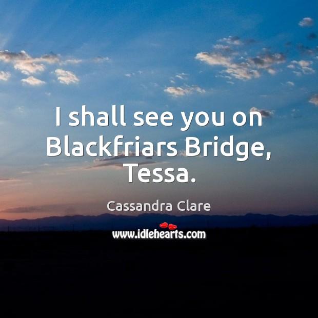 Image, I shall see you on Blackfriars Bridge, Tessa.