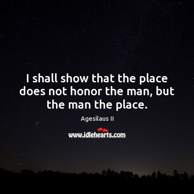 Image, I shall show that the place does not honor the man, but the man the place.