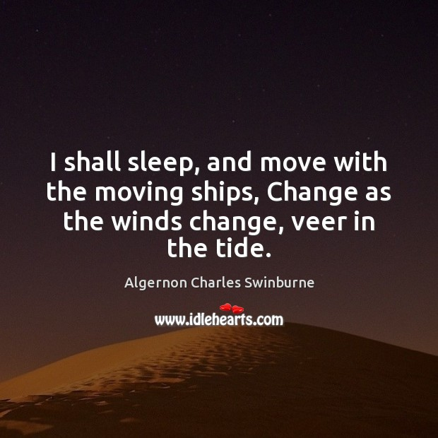 I shall sleep, and move with the moving ships, Change as the Algernon Charles Swinburne Picture Quote
