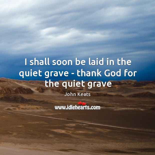 I shall soon be laid in the quiet grave – thank God for the quiet grave Image