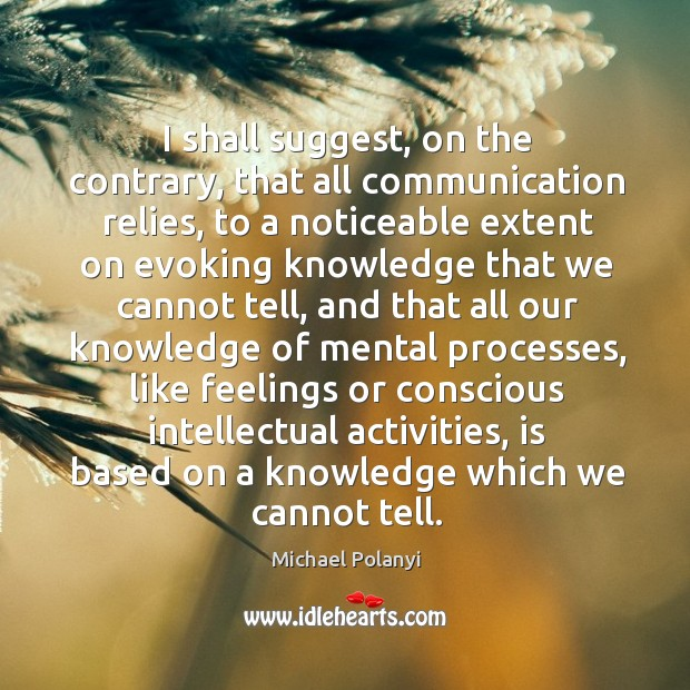 I shall suggest, on the contrary, that all communication relies, to a noticeable extent on Michael Polanyi Picture Quote