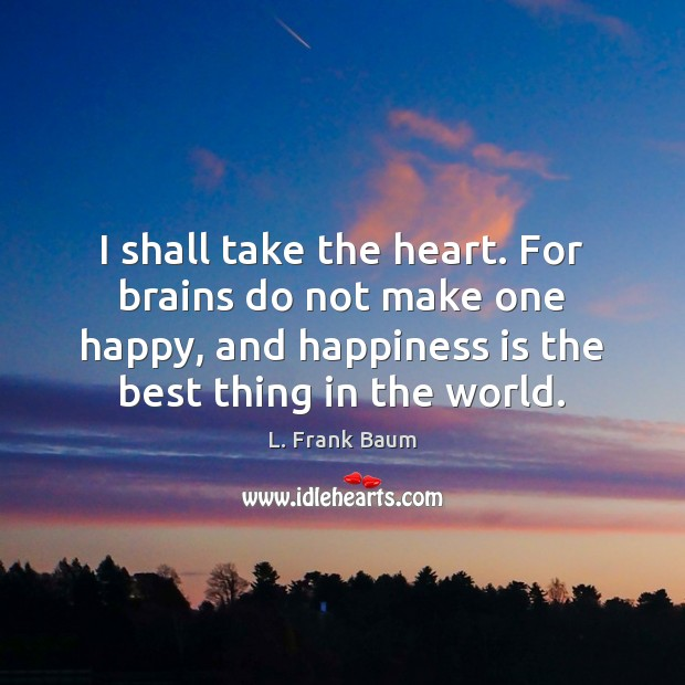 I shall take the heart. For brains do not make one happy, L. Frank Baum Picture Quote