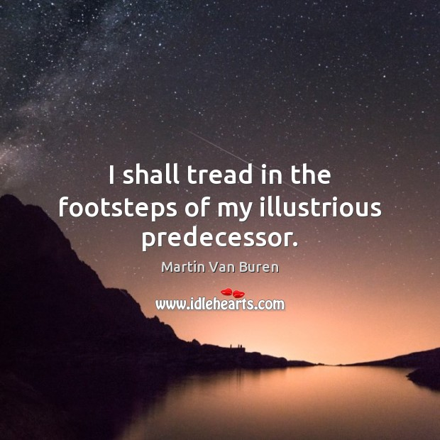 I shall tread in the footsteps of my illustrious predecessor. Image