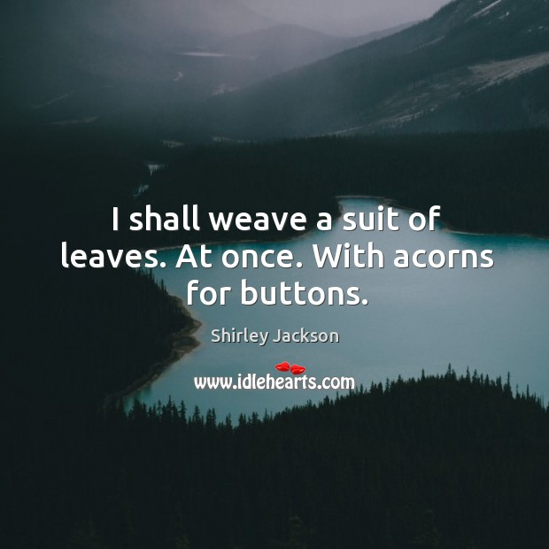 I shall weave a suit of leaves. At once. With acorns for buttons. Shirley Jackson Picture Quote