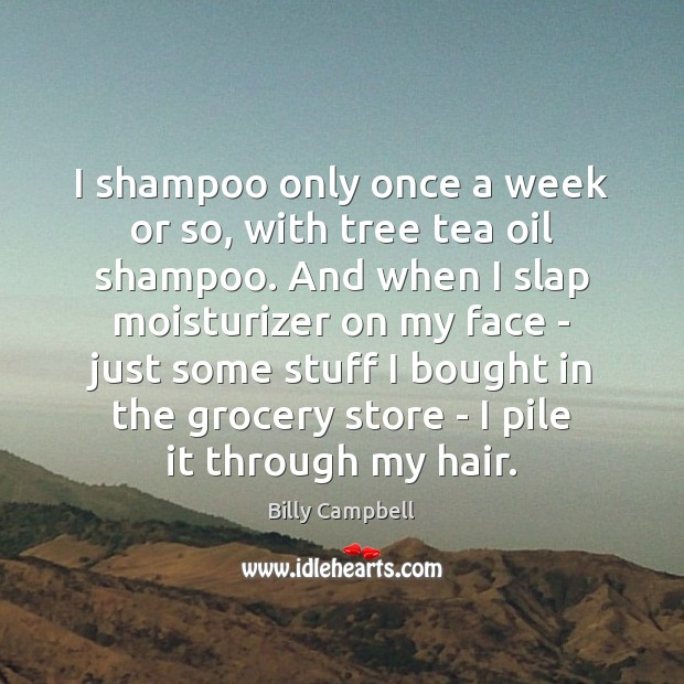I shampoo only once a week or so, with tree tea oil Billy Campbell Picture Quote