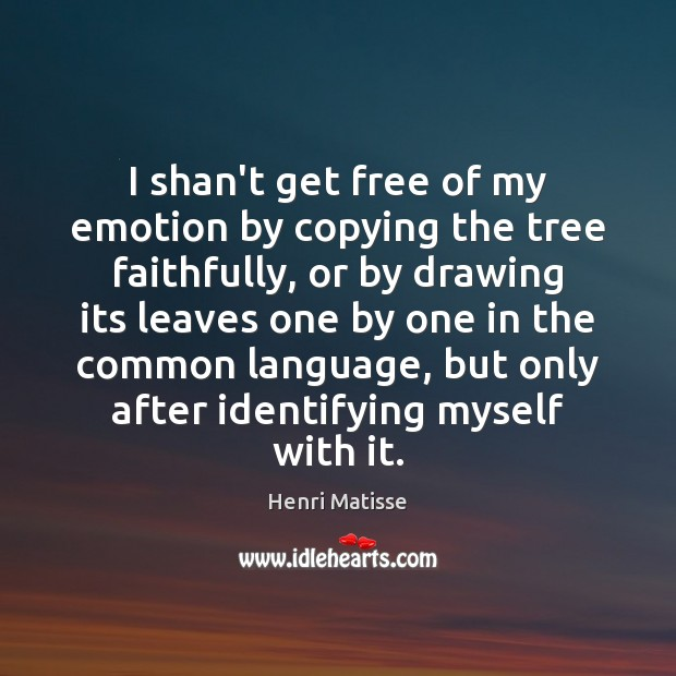 I shan't get free of my emotion by copying the tree faithfully, Henri Matisse Picture Quote