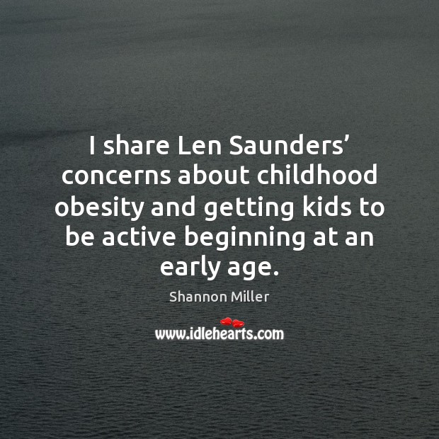 I share Len Saunders' concerns about childhood obesity and getting kids to Shannon Miller Picture Quote