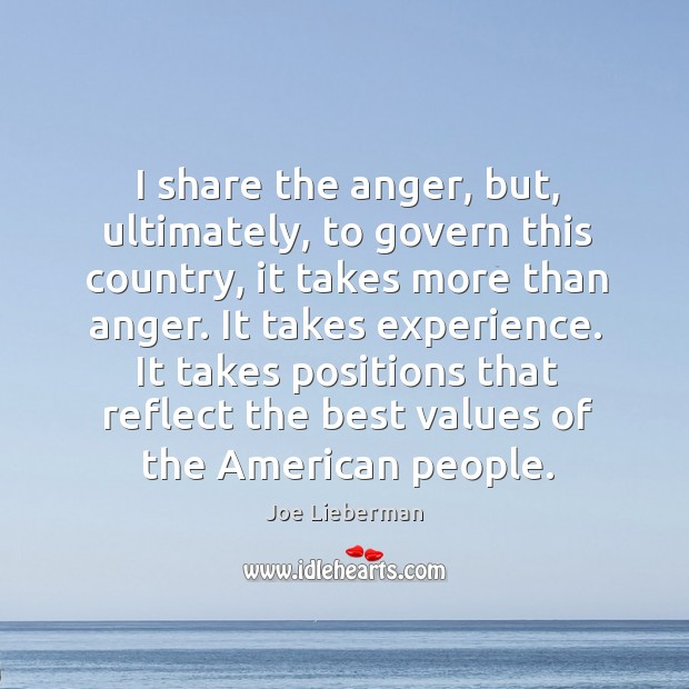 I share the anger, but, ultimately, to govern this country, it takes more than anger. Joe Lieberman Picture Quote