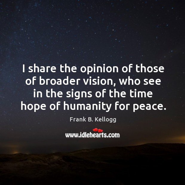 I share the opinion of those of broader vision, who see in the signs of the time hope of humanity for peace. Frank B. Kellogg Picture Quote