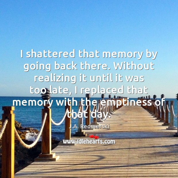 I shattered that memory by going back there. Without realizing it until Image