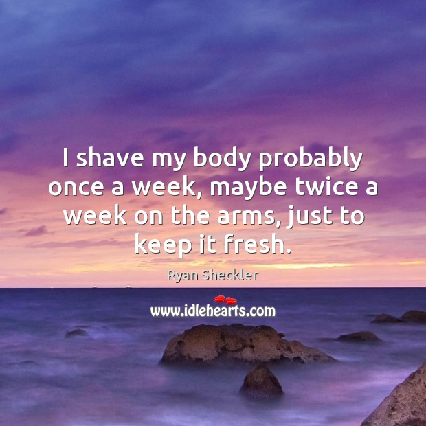 I shave my body probably once a week, maybe twice a week Ryan Sheckler Picture Quote