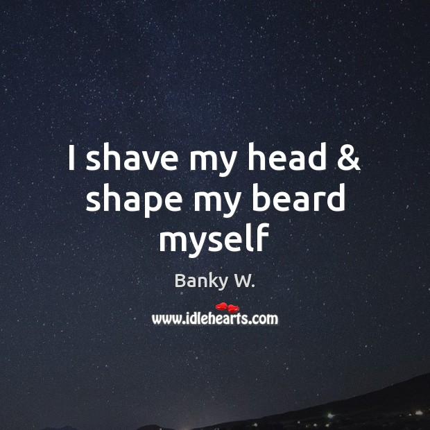 Image, I shave my head & shape my beard myself