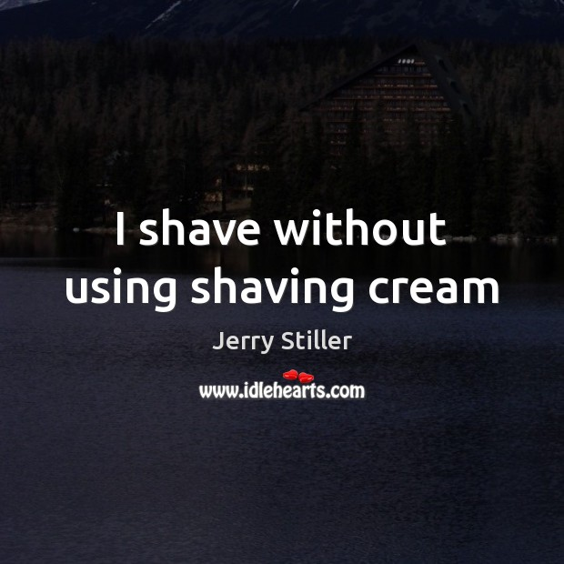 I shave without using shaving cream Jerry Stiller Picture Quote