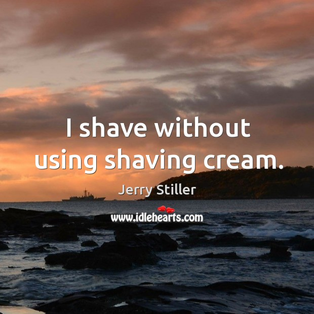 I shave without using shaving cream. Jerry Stiller Picture Quote
