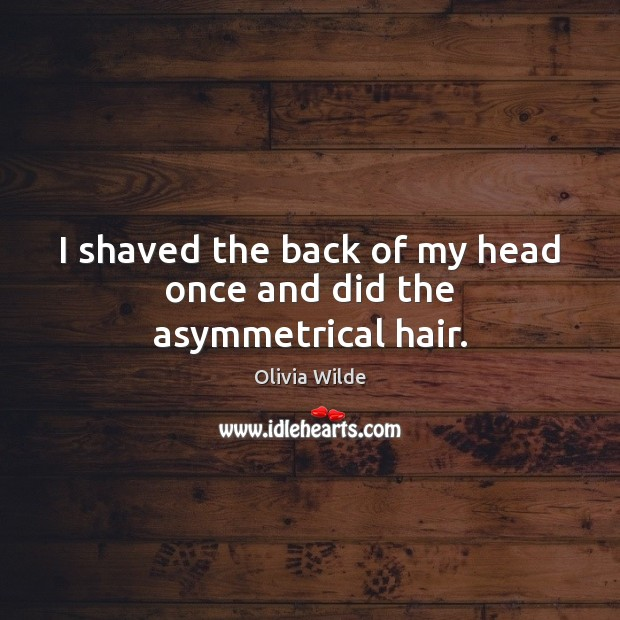 I shaved the back of my head once and did the asymmetrical hair. Olivia Wilde Picture Quote