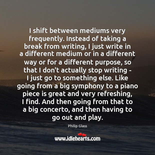 I shift between mediums very frequently. Instead of taking a break from Image