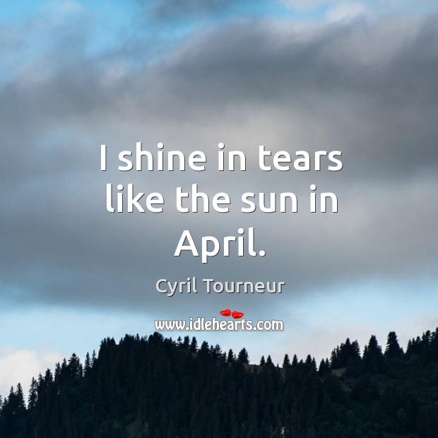 I shine in tears like the sun in april. Image