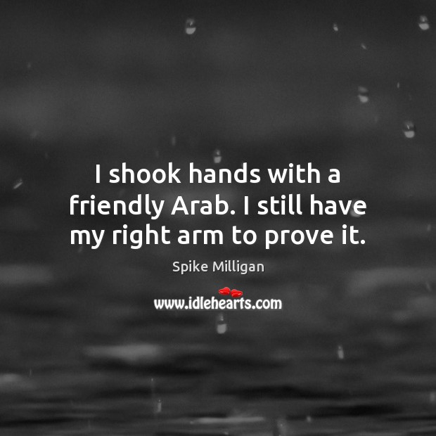 I shook hands with a friendly Arab. I still have my right arm to prove it. Image