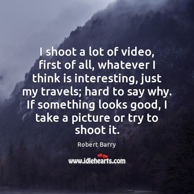 I shoot a lot of video, first of all, whatever I think Image