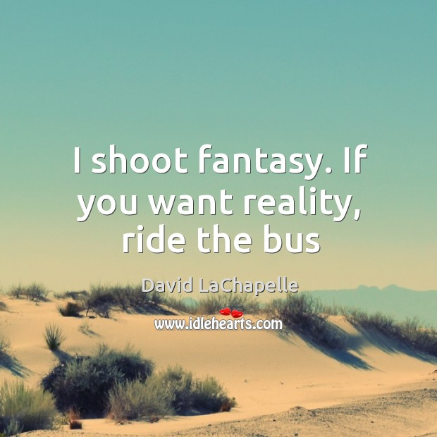 I shoot fantasy. If you want reality, ride the bus David LaChapelle Picture Quote