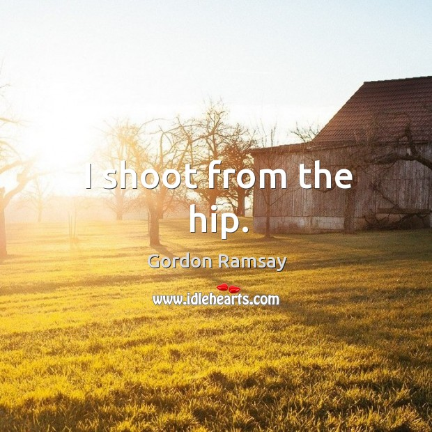 I shoot from the hip. Gordon Ramsay Picture Quote