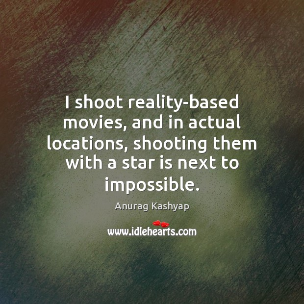 Image, I shoot reality-based movies, and in actual locations, shooting them with a