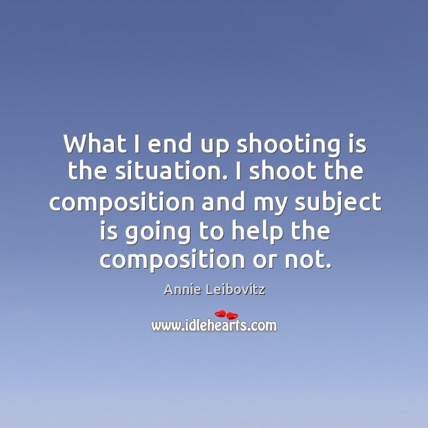 I shoot the composition and my subject is going to help the composition or not. Annie Leibovitz Picture Quote